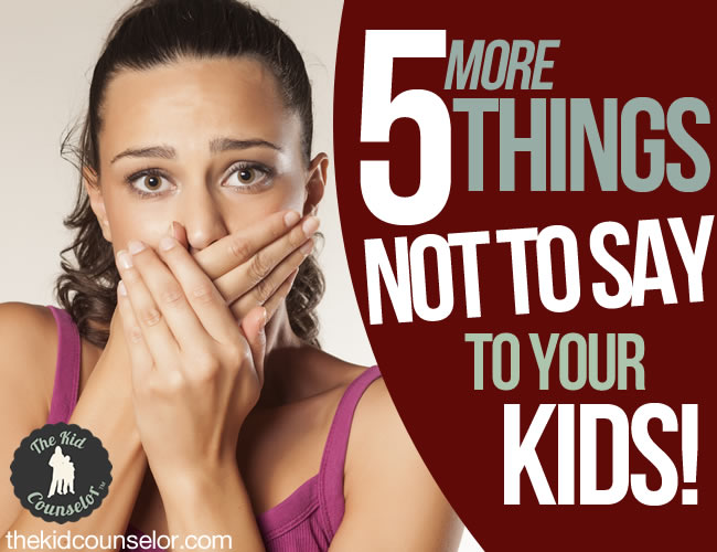 Five (More) Things Not to Say to Your Kids