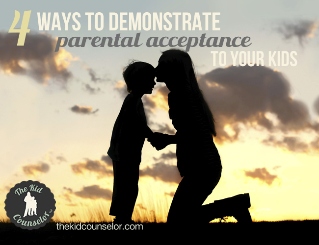 Four Ways to Demonstrate Parental Acceptance to Your Kids